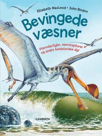 Elizabeth MacLeod, John Bindon: Bevingede væsner : pterodactyler, microraptorer og andre forhistoriske dyr